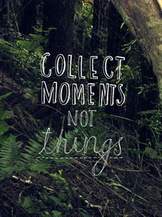 live for moments, not things :)
