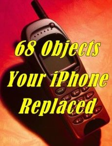 68 Things that I don't need now that I have an iPhone! Wow!