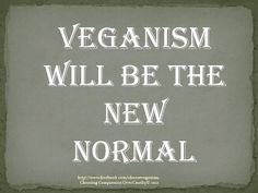 non-violent merciful vegans will be the new Normal and in the future animal killers will be seen as Sociopaths. And actually, as you look over my Boards, you will find that is it already happening.