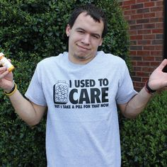 "T-shirt: ""I used to care, but I take a pill for that now."""