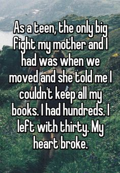 """As a teen, the only big fight my mother and I had was when we moved and she told me I couldn't keep all my books. I had hundreds. I left with thirty. My heart broke."""