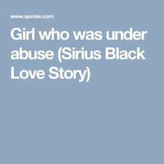 Girl who was under abuse (Sirius Black Love Story)