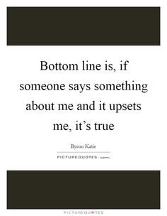 Bottom line is, if someone says something about me and it upsets me, it's true. Byron Katie quotes on PictureQuotes.com.