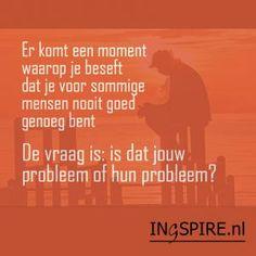 Inzicht – Er komt een moment waarop je beseft dat je voor sommige mensen nooit goed genoeg ben. De vraag is.. - www.ingspire.nl