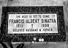 "Frank Sinatra Grave - Sinatra moved to Palm Springs, California where he died and was buried at Desert Memorial Park with a bottle of Jack Daniels and a pack of camel cigarettes. A lyric from one of his popular songs is carved into his gravestone that says, ""The best is yet to come."""
