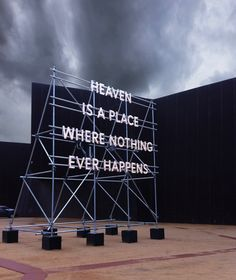 "HEAVEN IS A PLACE WHERE NOTHING EVER HAPPENS Nathan Coley Heaven Is a Place Where Nothing Ever Happens is made from scaffolding and illuminated lettering and ""evokes religious roadside architecture conjoined with retro fairground aesthetics. Its message is open to a range of readings, both reassuring and unsettling, but is ultimately no salve for our existential angst."""