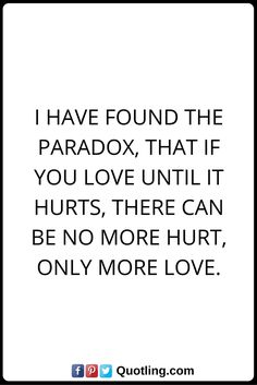 Hurt Quotes I have found the paradox, that if you love until it hurts, there can be no more hurt, only more love.