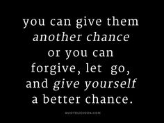 You can give them another chance or you can forgive, let go, and give yourself a better chance.