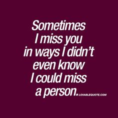 """Sometimes I miss you in ways I didn't even know I could miss a person."" We have the WORLDS BEST quotes about love and happiness for you right here! Great Love Quotes, Romantic Love Quotes, Best Quotes, Missing Someone Quotes, That Special Someone Quotes, Quotes About Missing Someone, I Miss Someone, You And Me Quotes, I Miss You Sayings"