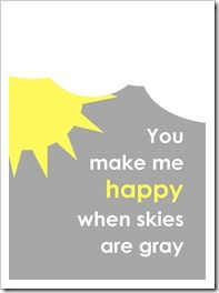 """You make me happy when skies are gray"" free printable to go with ""You are my sunshine"""