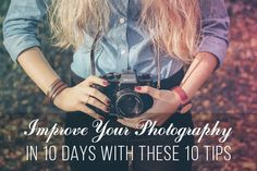 Improve Your Photography in 10 Days with These 10 Tips
