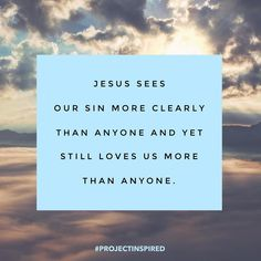 Jesus sees our sin more clearly than anyone and yet still loves us more than anyone. #truelove #projectinspired