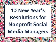 10 New Year's Resolutions for Nonprofit Social MediaManagers: http://nonprofitorgs.wordpress.com/2013/01/14/10-new-years-resolutions-for-nonprofit-social-media-managers/