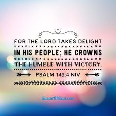 Psalm 149:4 For the Lord takes delight in his people; He crowns the humble with victory.