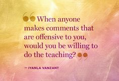 When anyone makes comments that are offensive to you, would you be willing to do the teaching? - Iyanla VanZant