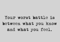 Battle between what you know and what you feel.
