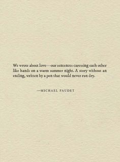 We wrote about love- our sentences caressing each other like hands on a warm summer night. A story without an ending, written by a pen that would never run dry. Michael Faudet, Lang Leav, Fantastic Quotes, Pretty Words, Word Porn, What Is Love, Summer Nights, Book Quotes, Sentences