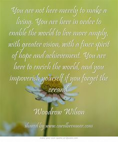 You are not here merely to make a living. You are here in order to enable the world to live more amply, with greater vision, with a finer spirit of hope and achievement. You are here to enrich the world, and you impoverish yourself if you forget the errand. Woodrow Wilson
