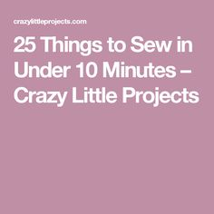 25 Things to Sew in Under 10 Minutes – Crazy Little Projects