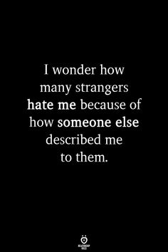 I wonder how many strangers hate me because of how someone else described me to . - I wonder how many strangers hate me because of how someone else described me to them - Now Quotes, Words Quotes, Quotes To Live By, Quotes For Me, I Dont Care Quotes, Someday Quotes, Inspire Quotes, Friend Quotes, Qoutes