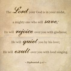 """""""The Lord thy God in the midst of thee is mighty; he will save, he will rejoice over thee with joy; he will rest in his love, he will joy over thee with singing."""" Zephaniah 3:17 KJV http://bible.com/1/zep.3.17.kjv"""