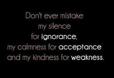 This is so true....don't ever mistake my silence for ignorance, my calmness for acceptance and my kindness for weakness