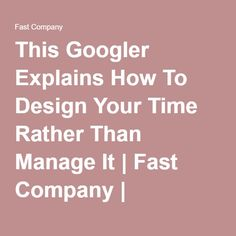 This Googler Explains How To Design Your Time Rather Than Manage It | Fast Company | Business + Innovation