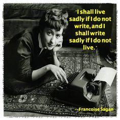 """""""I shall live sadly if I do not write, and I shall write sadly if I do not live."""" ~Francoise Sagan"""