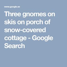 Three gnomes on skis on porch of snow-covered cottage - Google Search
