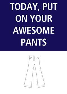 Today, put on your awesome pants