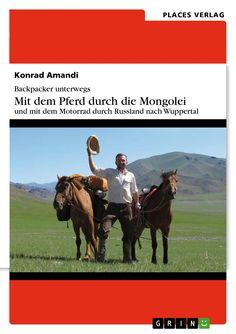 Backpacker unterwegs. Mit dem Pferd durch die Mongolei und mit dem Motorrad durch Russland nach Wuppertal von Konrad Amandi