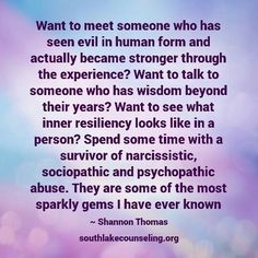 Want to meet someone who has seen evil in human form and actually became stronger through the experience? Spend some time with a survivor of narcissistic, sociopathic and psychopathic abuse. They are some of the most sparkly gems I have ever known Narcissistic People, Narcissistic Behavior, Narcissistic Abuse Recovery, Narcissistic Personality Disorder, Narcissistic Sociopath, Sociopathic Behavior, Narcissistic Husband, Ptsd Recovery, Abusive Relationship