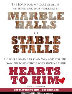 """""""The Lord doesn't care at all if we spend our days working in marble halls or stable stalls.  He will use-in His own way and for His own purposes-those who incline their hearts to Him.""""  """"You Matter to Him,"""" by Dieter F. Uchtdorf, General Conference, Oct. 2011"""