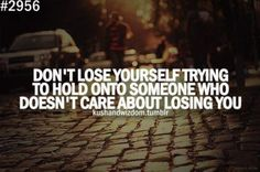 Don't Lose Yourself Trying To Hold Onto Someone Who Doesn't Care About Losing You
