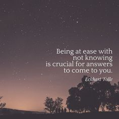 """""""Being at ease with not knowing is crucial for answers to come to you"""" -Eckhart Tolle"""