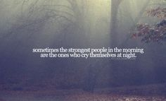 sometimes the strongest people in the morning are the ones who cry themselves to sleep at night..
