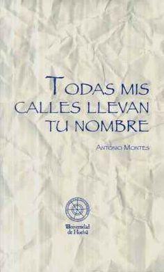 Todas mis calles llevan tu nombre / Antonio Montes - Huelva : Universidad, D.L. 2014