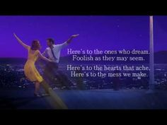 So bring on the rebels The ripples from pebbles The painters, and poets, and plays  And here's to the fools who dream Crazy as they may seem Here's to the hearts that break Here's to the mess we make  #lalaland