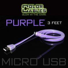 Glow in the Dark Charge & Sync Data Cable By Color Cables. Micro USB: PURPLE (3 Feet) ----- FEATURES: GLOW IN THE DARK: Photo-luminescencent EASY TO CONNECT: EXTRA STRONG & TOUGH: TANGLE PROOF: DIFFERENT COLORS: Blue, Red, Orange, Green, Purple, Grey & Pink DIFFERENT SIZES: 3 Feet & 6 Feet Apple Lightning For: iPhone, iPad, & iPod (New generation) Micro USB For Android, Windows, and Blackberry 30 Pin Dock For: iPhone, iPad, & iPod (old generation)