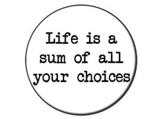 Life is a sum of all your choices