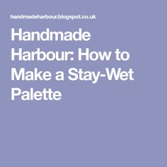 Handmade Harbour: How to Make a Stay-Wet Palette
