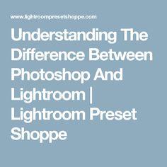 Understanding The Difference Between Photoshop And Lightroom | Lightroom Preset Shoppe