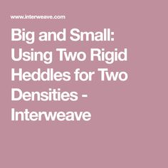 Big and Small: Using Two Rigid Heddles for Two Densities - Interweave