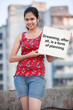 Dreaming, after all, is a form of planning.....