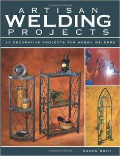 Artisan Welding Projects: 25 Decorative Projects for Hobby Welders: Karen Ruth: 9781589232808: Amazon.com: Books