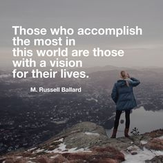 #ldsquotes #ldsconf #elderballard Those who accomplish the most in this world are those with a vision for their lives, with goals to keep them focused on their vision and tactical plans for how to achieve them. Knowing where you are going and how you expect to get there can bring meaning, purpose, and accomplishment to life.