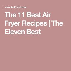 The 11 Best Air Fryer Recipes | The Eleven Best