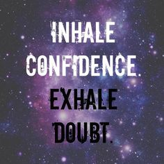 Inhale confidence. Exhale doubt.