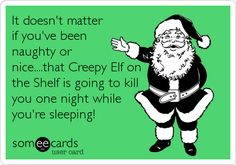 It doesn't matter if you've been naughty or nice....that Creepy Elf on the Shelf is going to kill you one night while you're sleeping!