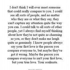 I don't think I will ever meet someone that could really compare to you. I could see all sorts of people, and no matter who they are or what they say, they can't capture my attention quite the way you can...